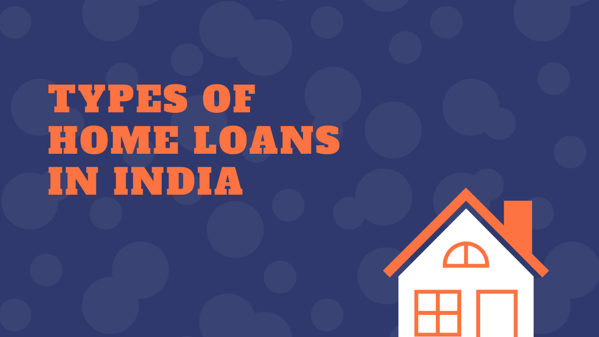 What types of Home Loans are Available in India?